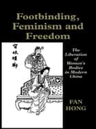 Footbinding, Feminism and Freedom - The Liberation of Women's Bodies in Modern China ebook by Fan Hong