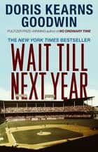Wait Till Next Year - A Memoir ebook by Doris Kearns Goodwin