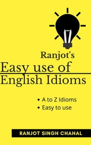 Ranjot's Easy use of English Idioms ebook by Ranjot Singh Chahal