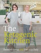 The Ketogenic Kitchen - Low carb. High fat. Extraordinary health. ebook by Domini Kemp, Patricia Daly