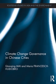 Climate Change Governance in Chinese Cities ebook by Qianqing Mai,Maria Francesch-Huidobro