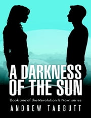 A Darkness of the Sun: Book One of the Revolution Is Now! Series ebook by Andrew Tabbutt