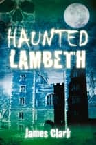 Haunted Lambeth ebook by James Clark