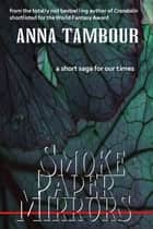 Smoke Paper Mirrors - a short saga for our times ebook by Anna Tambour