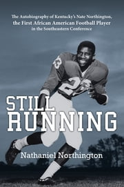 Still Running - The Autobiography of Kentucky's Nate Northington, the First African American Football Player in the Southeastern Conference ebook by Nathaniel Northington