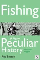 Fishing, A Very Peculiar History ebook by Rob Beattie