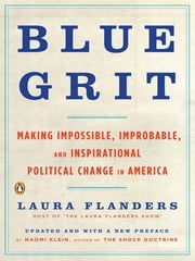 Blue Grit - Making Impossible, Improbable, and Inspirational Political Change in America ebook by Laura Flanders,Naomi Klein