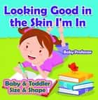 Looking Good in the Skin I'm In | Baby & Toddler Size & Shape ebook by Baby Professor