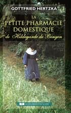 La petite pharmacie domestique de Hildegarde de Bingen ebook by Gottfried Hertzka