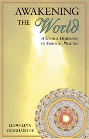 Awakening the World: A Global Dimension to Spiritual Practice ebook by Vaughan-Lee, Llewellyn