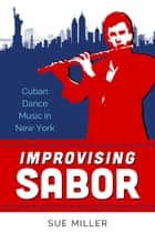 Improvising Sabor - Cuban Dance Music in New York ebook by Sue Miller