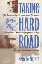 Taking the Hard Road - Life Course in French and German Workers' Autobiographies in the Era of Industrialization ebook by Mary Jo Maynes