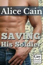 Saving His Soldier [Erotic gay romance] ebook by Alice Cain