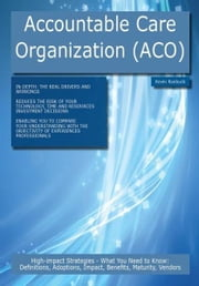 Accountable Care Organization (ACO): High-impact Strategies - What You Need to Know: Definitions, Adoptions, Impact, Benefits, Maturity, Vendors ebook by Roebuck, Kevin