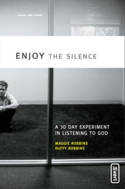 Enjoy the Silence - A 30- Day Experiment in Listening to God ebook by Maggie Robbins,Duffy Robbins
