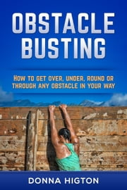 Obstacle Busting: How to Get Over, Under, Round or Through Any Obstacle in Your Way ebook by Donna Higton