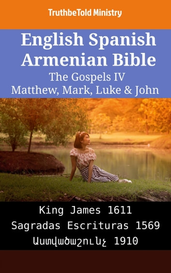 English Spanish Armenian Bible - The Gospels IV - Matthew, Mark, Luke & John - King James 1611 - Sagradas Escrituras 1569 - Աստվածաշունչ 1910 ebook by TruthBeTold Ministry