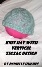Knit Hat with Vertical Zigzag Design ebook by Danielle Hughes