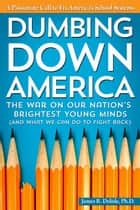 Dumbing Down America - The War on Our Nation's Brightest Young Minds (And What We Can Do to Fight Back) ebook by James Delisle, Ph.D.