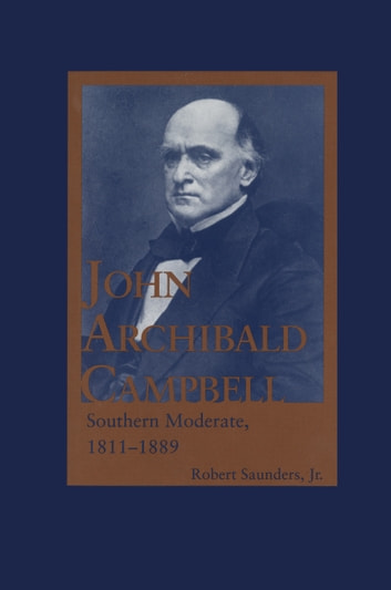 John Archibald Campbell - Southern Moderate, 1811–1889 ebook by Robert Saunders