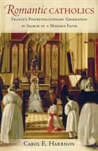 Romantic Catholics - France's Postrevolutionary Generation in Search of a Modern Faith ebook by Carol E. Harrison