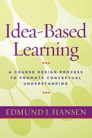 Idea-Based Learning - A Course Design Process to Promote Conceptual Understanding ebook by Edmund J. Hansen