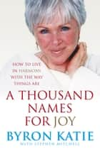 A Thousand Names For Joy - How To Live In Harmony With The Way Things Are eBook by Byron Katie, Stephen Mitchell