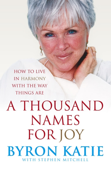 A Thousand Names For Joy - How To Live In Harmony With The Way Things Are ebook by Byron Katie,Stephen Mitchell