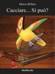 Cacciare... Si può? - Marco Biffani ebook by Marco Biffani