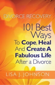 Divorce Recovery: 101 Best Ways To Cope, Heal And Create A Fabulous Life After a Divorce ebook by Lisa J. Johnson