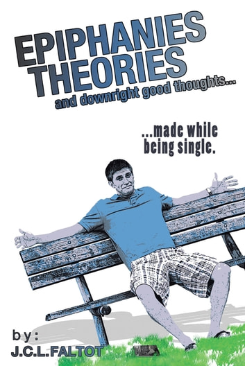 Epiphanies, Theories, and Downright Good Thoughts… - ...made while being single. ebook by J.C.L. Faltot