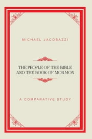 The People of the Bible and the Book of Mormon - A Comparative Study ebook by Michael Jacobazzi