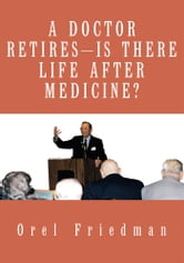 A DOCTOR RETIRES---IS THERE LIFE AFTER MEDICINE? ebook by Orel Friedman