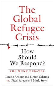 The Global Refugee Crisis: How Should We Respond? - The Munk Debates ebook by Louise Arbour, Simon Schama, Nigel Farage,...