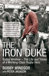 The Iron Duke - Bobby Windsor - The Life and Times of a Working-Class Rugby Hero ebook by Bobby Windsor,Peter Jackson