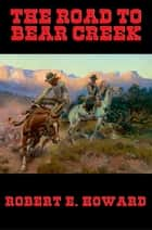 The Road to Bear Creek ebook by Robert E. Howard