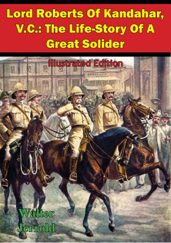 Lord Roberts Of Kandahar, V.C.: The Life-Story Of A Great Solider [Illustrated Edition] ebook by Walter Jerrold