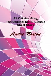 All Cat Are Gray, The Original Sci-Fi Classic Short Story ebook by Andre Norton