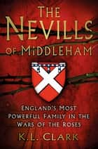 The Nevills of Middleham - England's Most Powerful Family in the Wars of the Roses ebook by