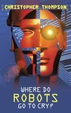 Where Do Robots Go to Cry? ebook by Christopher Thompson