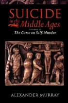 Suicide in the Middle Ages: Volume 2: The Curse on Self-Murder ebook by Alexander Murray