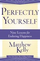 Perfectly Yourself - 9 Lessons for Enduring Happiness ebook by Matthew Kelly