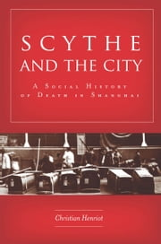 Scythe and the City - A Social History of Death in Shanghai ebook by Christian Henriot