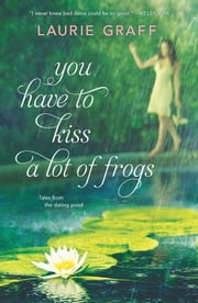 You Have To Kiss a Lot of Frogs ebook by Laurie Graff