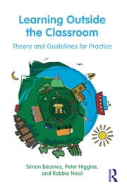 Learning Outside the Classroom - Theory and Guidelines for Practice ebook by Simon Beames,Pete Higgins,Robbie Nicol
