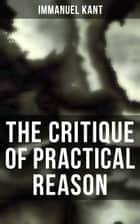 The Critique of Practical Reason - The Theory of Moral Reasoning (Kant's Second Critique) ebook by Immanuel Kant, Thomas Kingsmill Abbott