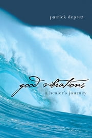 Good Vibrations—A Healer's Journey ebook by Patrick Deprez