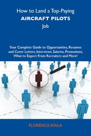 How to Land a Top-Paying Aircraft pilots Job: Your Complete Guide to Opportunities, Resumes and Cover Letters, Interviews, Salaries, Promotions, What to Expect From Recruiters and More ebook by Ayala Florence