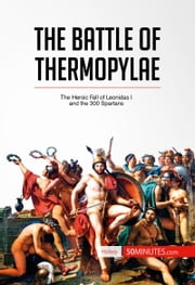 The Battle of Thermopylae - The Heroic Fall of Leonidas I and the 300 Spartans ebook by 50 MINUTES