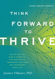 Think Forward to Thrive - How to Use the Mind's Power of Anticipation to Transcend Your Past and Transform Your Life ebook by Jennice Vilhauer, PhD